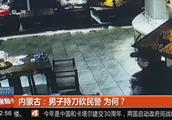 内蒙古:男子持刀砍民警,为何?