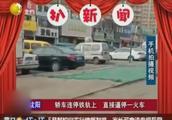 沈阳:轿车违停在铁轨上,直接逼停火车