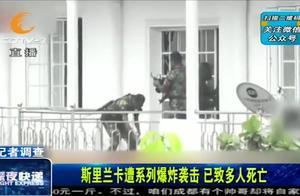 斯里兰卡系列爆炸:死亡人数290余人,已确认2名中国人遇难