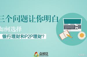涨知识丨三个问题让你明白,如何选择银行理财和P2P理财?