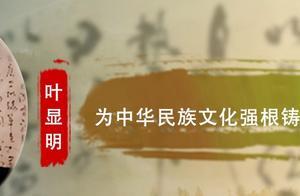 【今日头条】叶显明:为中华民族文化强根铸魂而不懈努力