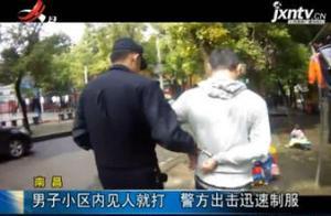 南昌:男子小区内见人就打 警方出击迅速制服