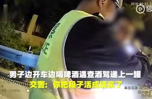 男子边开车边喝酒遇交警还递上一罐 交警:你把段子活成现实了