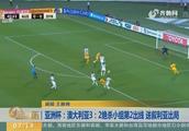 亚洲杯:澳大利亚3:2绝杀小组第2出线,送叙利亚出局!