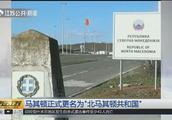 """因国名与希腊马其顿省相同,马其顿正式更名为""""北马其顿共和国"""""""