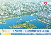 《飞阅齐鲁》节目今晚播出东营·滨州篇,带你俯瞰东营自然奇观!
